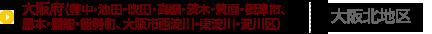 大阪府(豊中・池田・吹田・高槻・茨木・箕面・摂津市、島本・豊能・能勢町、大阪市西淀川・東淀川・淀川区)(大阪北地区)